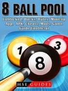 8 Ball Pool, Unblocked, Hacks, Rules, Miniclip, App, APK, Cheats, Mods, Game Guide Unofficial ebook by HSE Guides