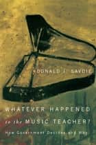 Whatever Happened to the Music Teacher? - How Government Decides and Why ebook by Donald J. Savoie