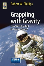 Grappling with Gravity - How Will Life Adapt to Living in Space? ebook by Robert W. Phillips