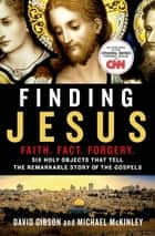 Finding Jesus: Faith. Fact. Forgery. - Six Holy Objects That Tell the Remarkable Story of the Gospels ebook by David Gibson, Michael McKinley