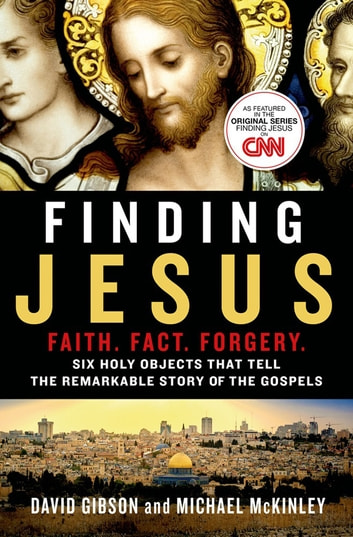 Finding Jesus: Faith. Fact. Forgery. - Six Holy Objects That Tell the Remarkable Story of the Gospels ebook by David Gibson,Michael McKinley