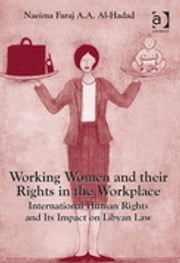 Working Women and their Rights in the Workplace - International Human Rights and Its Impact on Libyan Law ebook by Naeima Faraj A.A. Al-Hadad