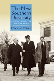 The New Southern University - Academic Freedom and Liberalism at UNC ebook by Charles J. Holden