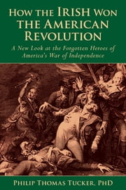 How the Irish Won the American Revolution - A New Look at the Forgotten Heroes of America's War of Independence ebook by Ph.D. Phillip Thomas Tucker