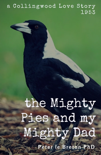 The Mighty Pies and My Mighty Dad - A Collingwood Love Story 1953 ebook by Peter le Breton PhD