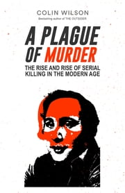 A Plague of Murder - The Rise and Rise of Serial Killing in the Modern Age ebook by Colin Wilson,Damon Wilson
