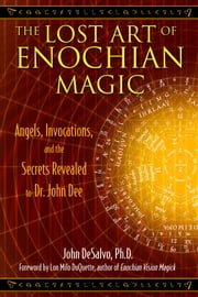 The Lost Art of Enochian Magic - Angels, Invocations, and the Secrets Revealed to Dr. John Dee ebook by John DeSalvo, Ph.D.