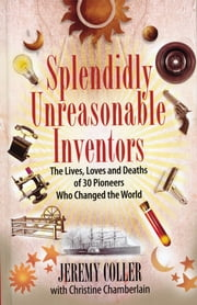 Splendidly Unreasonable Inventors: The Lives, Loves, and Deaths of 30 Pioneers Who Changed theWorld ebook by Jeremy Coller