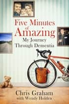 Five Minutes of Amazing ebook by Chris Graham, Wendy Holden