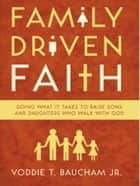 Family Driven Faith: Doing What It Takes to Raise Sons and Daughters Who Walk with God eBook by Voddie Baucham Jr.