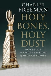 Holy Bones, Holy Dust: How Relics Shaped the History of Medieval Europe ebook by Charles Freeman