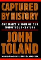 Captured By History - One Man's Vision Of Our Tumultuous Century ebook by John Toland