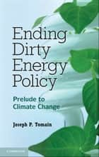 Ending Dirty Energy Policy - Prelude to Climate Change ebook by Joseph P. Tomain