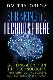Shrinking the Technosphere - Getting a Grip on Technologies that Limit our Autonomy, Self-sufficiency and Freedom ebook by Dmitry Orlov