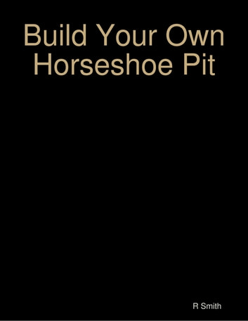 Build Your Own Horseshoe Pit ebook by R Smith