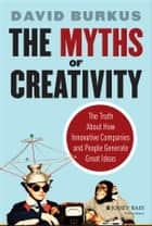 The Myths of Creativity - The Truth About How Innovative Companies and People Generate Great Ideas ebook by David Burkus