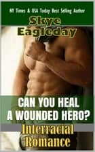 Can You Heal A Wounded Hero? (Interracial Romance) ebook by Skye Eagleday