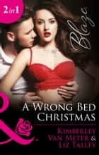 A Wrong Bed Christmas: Ignited (The Wrong Bed, Book 63) / Where There's Smoke (The Wrong Bed, Book 64) (Mills & Boon Blaze) ebook by Kimberly Van Meter, Liz Talley