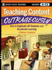 Teaching Content Outrageously - How to Captivate All Students and Accelerate Learning, Grades 4-12 ebook by Stanley Pogrow