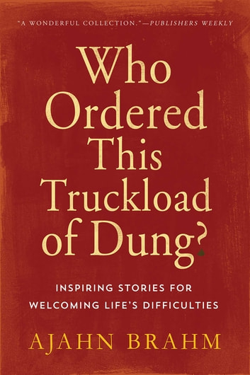 Who Ordered This Truckload of Dung? - Inspiring Stories for Welcoming Life's Difficulties ebook by Ajahn Brahm