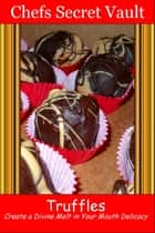 Truffles: Create a Divine Melt in Your Mouth Delicacy ebook by Chefs Secret Vault