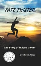 Fate Twister - The Story Of Wayne Gamm ebook by Owen Jones