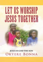 LET US WORSHIP JESUS TOGETHER - JESUS IS GOD THE SON ebook by Okyere Bonna, MBA