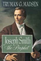 Joseph Smith the Prophet ebook by Truman G. Madsen
