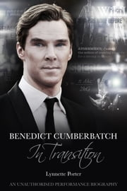 Benedict Cumberbatch, In Transition - An Unauthorised Performance Biography ebook by Lynnette Porter