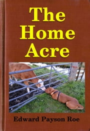 The Home Acre ebook by Midwest Journal Press,Edward Payson Roe,Dr. Robert C. Worstell