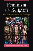 Feminism and Religion: How Faiths View Women and Their Rights - How Faiths View Women and Their Rights ebook by Michele A. Paludi, J. Harold Ellens