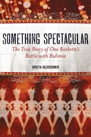 Something Spectacular - The True Story of One Rockette's Battle with Bulimia ebook by Greta Gleissner