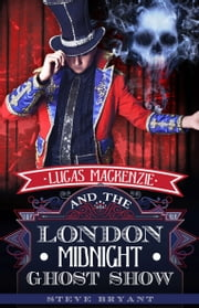 Lucas Mackenzie and the London Midnight Ghost Show ebook by Steven Bryant