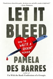Let It Bleed - How to Write a Rockin' Memoir ebook by Pamela Des Barres