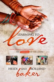 Learning To Love - Passion and Compassion - The Essence of the Gospel ebook by Baker, Rolland,Baker, Heidi