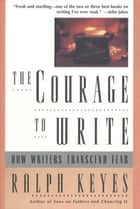 The Courage to Write - How Writers Transcend Fear ebook by Ralph Keyes