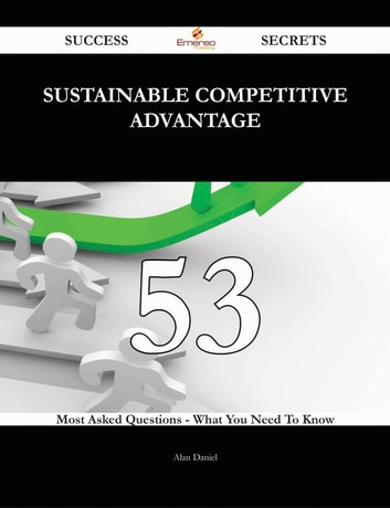 Sustainable Competitive Advantage 53 Success Secrets - 53 Most Asked Questions On Sustainable Competitive Advantage - What You Need To Know ebook by Alan Daniel