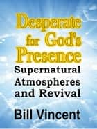 Desperate for God's Presence ebook by Bill Vincent