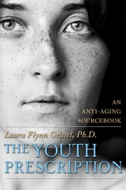 The Youth Prescription - An Anti-aging Sourcebook ebook by Laura Flynn Geissel, Ph.D.