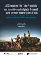 2015 Agricultural Total Factor Productivity and Competitiveness Analysis for States and Federal Territories and Five Regions of India ebook by Khee Giap Tan,Sasidaran Gopalan,Anuja Tandon