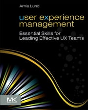 User Experience Management - Essential Skills for Leading Effective UX Teams ebook by Arnie Lund