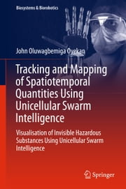 Tracking and Mapping of Spatiotemporal Quantities Using Unicellular Swarm Intelligence - Visualisation of Invisible Hazardous Substances Using Unicellular Swarm Intelligence ebook by John Oyekan