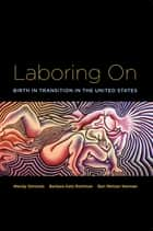 Laboring On - Birth in Transition in the United States ebook by Wendy Simonds, Barbara Katz Rothman, Bari Meltzer Norman