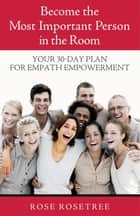 Become The Most Important Person in the Room - Your 30-Day Plan For Empath Empowerment ebook by Rose Rosetree