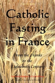 Catholic Fasting in France - From the Franks to the Eighteenth Century ebook by Pierre Jean-Baptiste Le Grand d'Aussy,Jim Chevallier