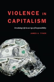 Violence in Capitalism - Devaluing Life in an Age of Responsibility ebook by James A. Tyner
