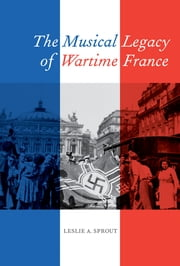 The Musical Legacy of Wartime France ebook by Leslie A. Sprout