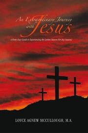 An Extraordinary Journey with Jesus - A Forty-Day Guide to Experiencing the Lenten Season (Or Any Season) ebook by Loyce Agnew McCullough, M.A.