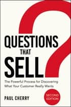Questions that Sell - The Powerful Process for Discovering What Your Customer Really Wants ebook by Paul Cherry