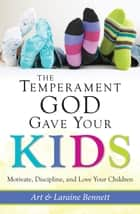 The Temperament God Gave Your Kids - Motivate, Discipline, and Love Your Children ebook by Art Bennett, Laraine Bennett